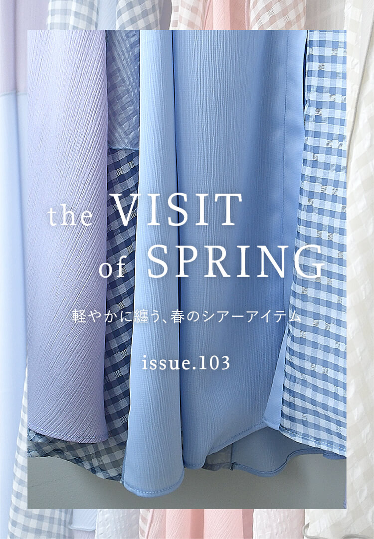 issue.103 the VISIT of SPRING 軽やかに纏う、春のシアーアイテム